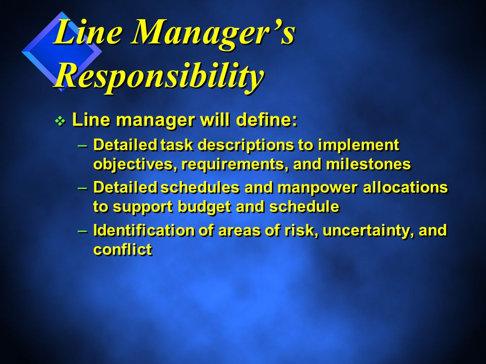 Line Manager's Responsibility v Line manager will define: –Detailed task descriptions to implement objectives, requirements, and milestones –Detailed schedules and manpower allocations to support budget and schedule –Identification of areas of risk, uncertainty, and conflict v Line manager will define: –Detailed task descriptions to implement objectives, requirements, and milestones –Detailed schedules and manpower allocations to support budget and schedule –Identification of areas of risk, uncertainty, and conflict