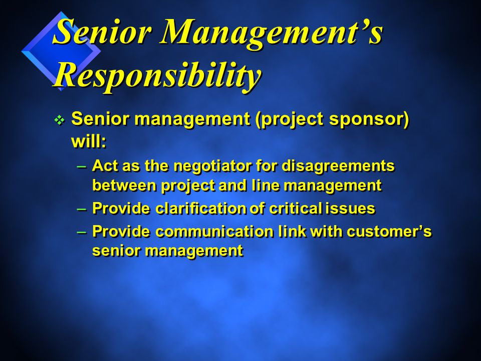 Senior Management's Responsibility v Senior management (project sponsor) will: –Act as the negotiator for disagreements between project and line management –Provide clarification of critical issues –Provide communication link with customer's senior management v Senior management (project sponsor) will: –Act as the negotiator for disagreements between project and line management –Provide clarification of critical issues –Provide communication link with customer's senior management