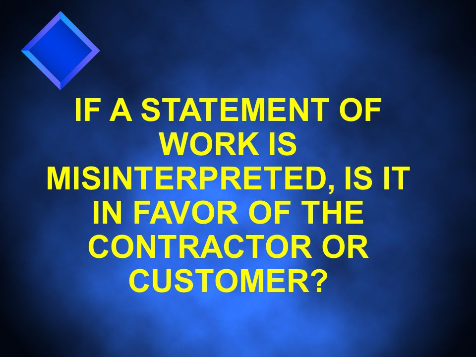 IF A STATEMENT OF WORK IS MISINTERPRETED, IS IT IN FAVOR OF THE CONTRACTOR OR CUSTOMER