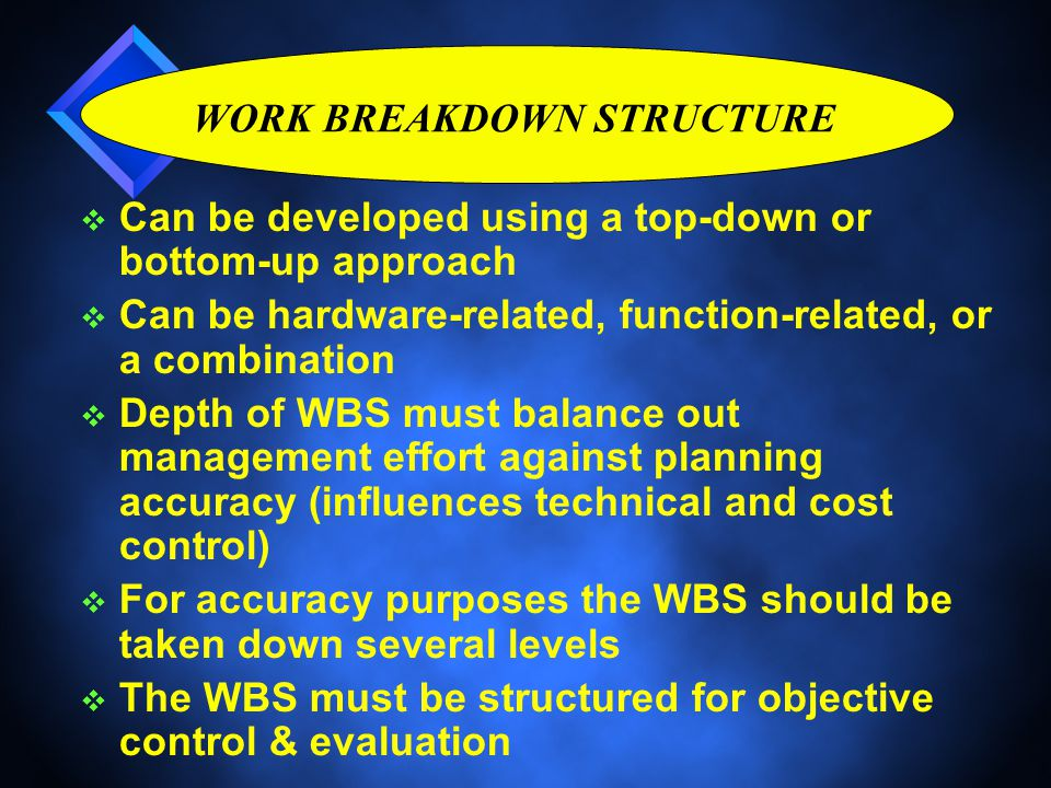 WORK BREAKDOWN STRUCTURE v Can be developed using a top-down or bottom-up approach v Can be hardware-related, function-related, or a combination v Depth of WBS must balance out management effort against planning accuracy (influences technical and cost control) v For accuracy purposes the WBS should be taken down several levels v The WBS must be structured for objective control & evaluation v Can be developed using a top-down or bottom-up approach v Can be hardware-related, function-related, or a combination v Depth of WBS must balance out management effort against planning accuracy (influences technical and cost control) v For accuracy purposes the WBS should be taken down several levels v The WBS must be structured for objective control & evaluation
