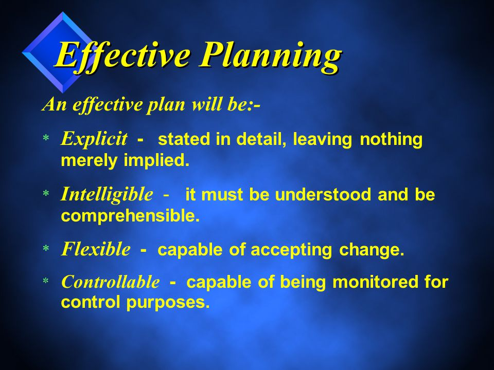 Effective Planning An effective plan will be:- * Explicit - stated in detail, leaving nothing merely implied.