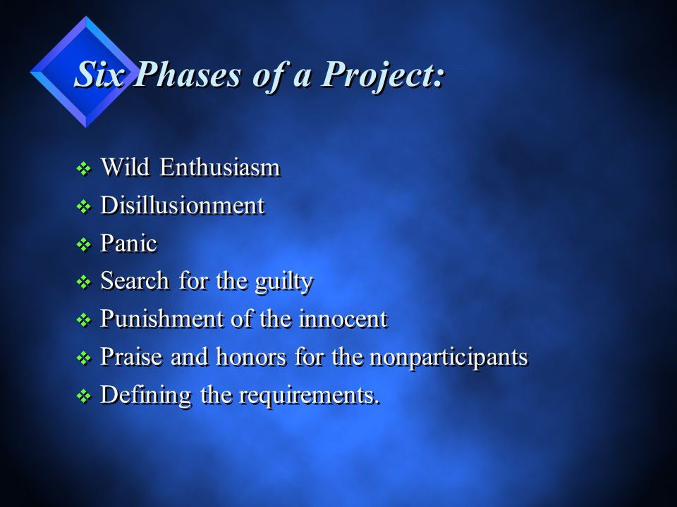 Six Phases of a Project: v Wild Enthusiasm v Disillusionment v Panic v Search for the guilty v Punishment of the innocent v Praise and honors for the nonparticipants v Defining the requirements.