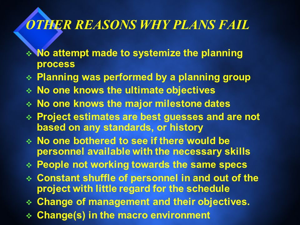OTHER REASONS WHY PLANS FAIL v No attempt made to systemize the planning process v Planning was performed by a planning group v No one knows the ultimate objectives v No one knows the major milestone dates v Project estimates are best guesses and are not based on any standards, or history v No one bothered to see if there would be personnel available with the necessary skills v People not working towards the same specs v Constant shuffle of personnel in and out of the project with little regard for the schedule v Change of management and their objectives.