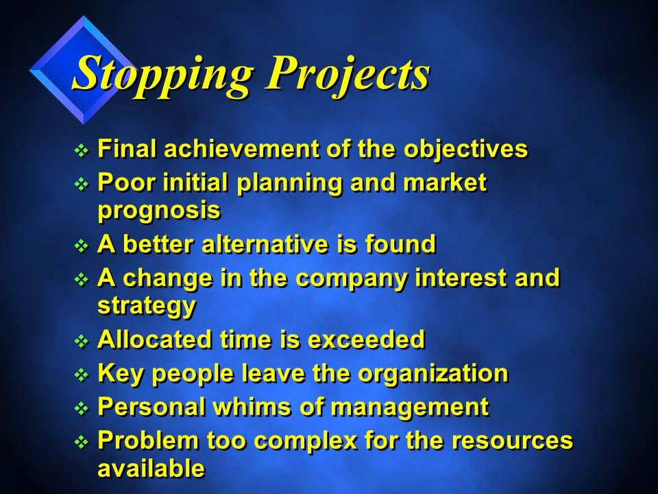 Stopping Projects v Final achievement of the objectives v Poor initial planning and market prognosis v A better alternative is found v A change in the company interest and strategy v Allocated time is exceeded v Key people leave the organization v Personal whims of management v Problem too complex for the resources available v Final achievement of the objectives v Poor initial planning and market prognosis v A better alternative is found v A change in the company interest and strategy v Allocated time is exceeded v Key people leave the organization v Personal whims of management v Problem too complex for the resources available