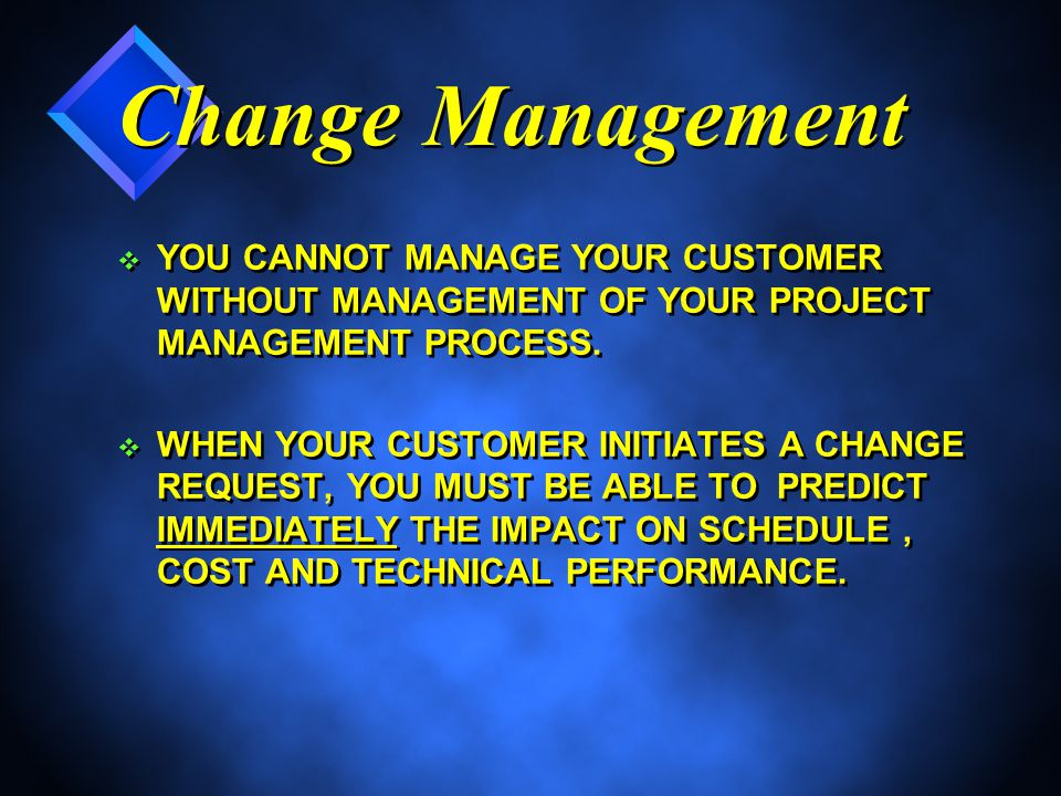 Change Management v YOU CANNOT MANAGE YOUR CUSTOMER WITHOUT MANAGEMENT OF YOUR PROJECT MANAGEMENT PROCESS.
