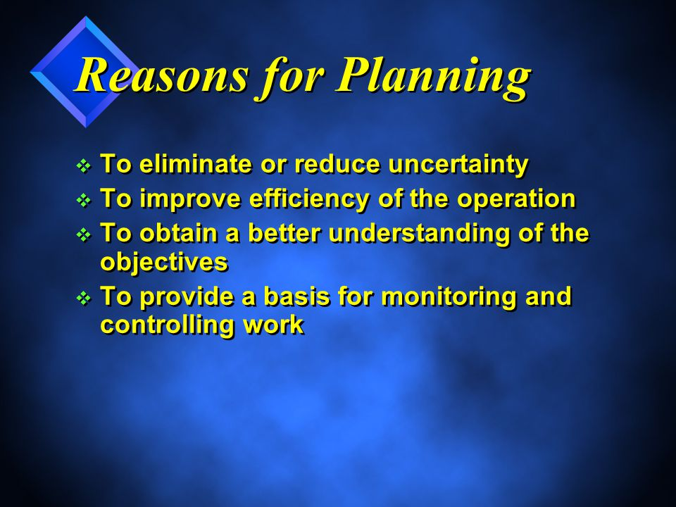 Reasons for Planning v To eliminate or reduce uncertainty v To improve efficiency of the operation v To obtain a better understanding of the objectives v To provide a basis for monitoring and controlling work v To eliminate or reduce uncertainty v To improve efficiency of the operation v To obtain a better understanding of the objectives v To provide a basis for monitoring and controlling work