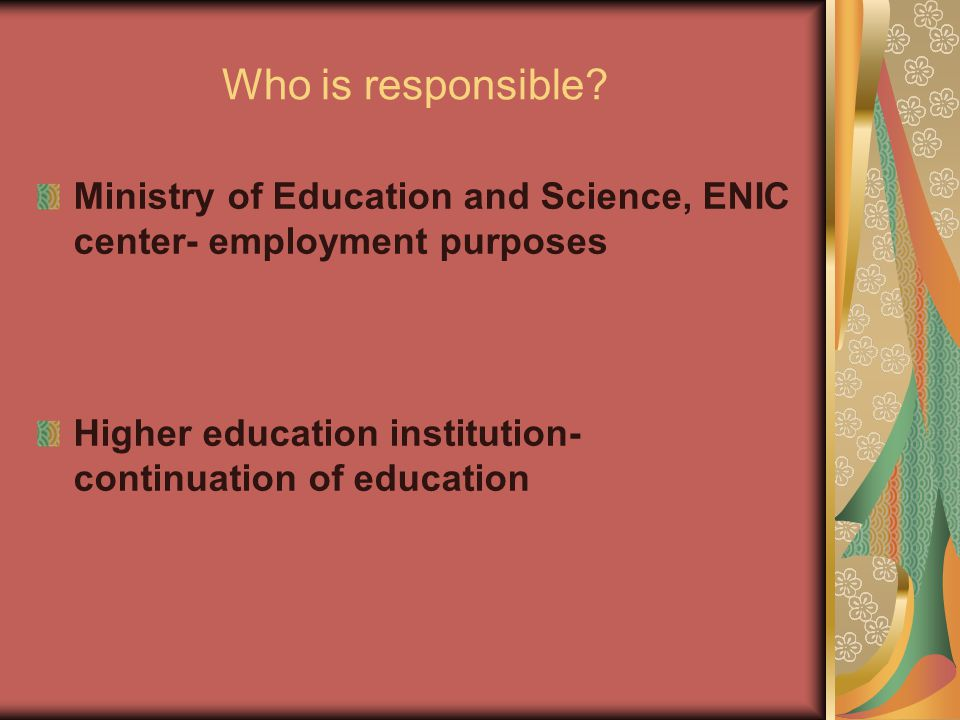 Who is responsible? Ministry of Education and Science, ENIC center- employment purposes Higher education institution- continuation of education