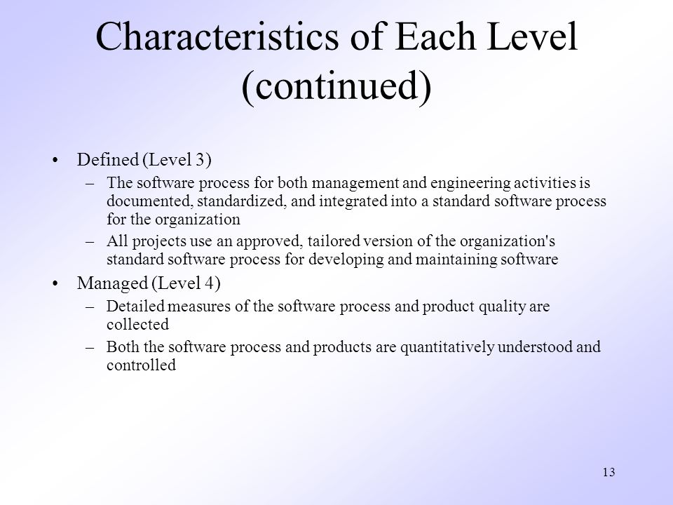 13 Characteristics of Each Level (continued) Defined (Level 3) –The software process for both management and engineering activities is documented, sta