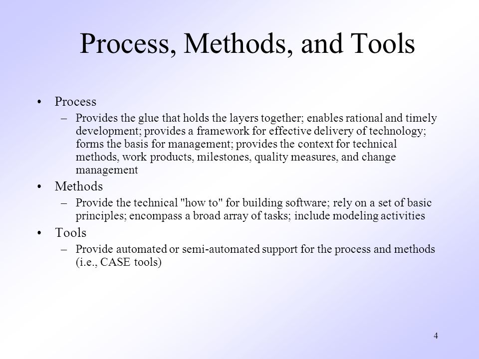 4 Process, Methods, and Tools Process –Provides the glue that holds the layers together; enables rational and timely development; provides a framework