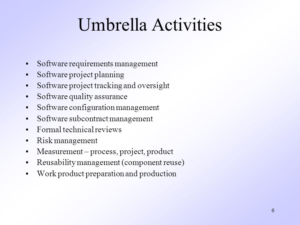 6 Umbrella Activities Software requirements management Software project planning Software project tracking and oversight Software quality assurance So