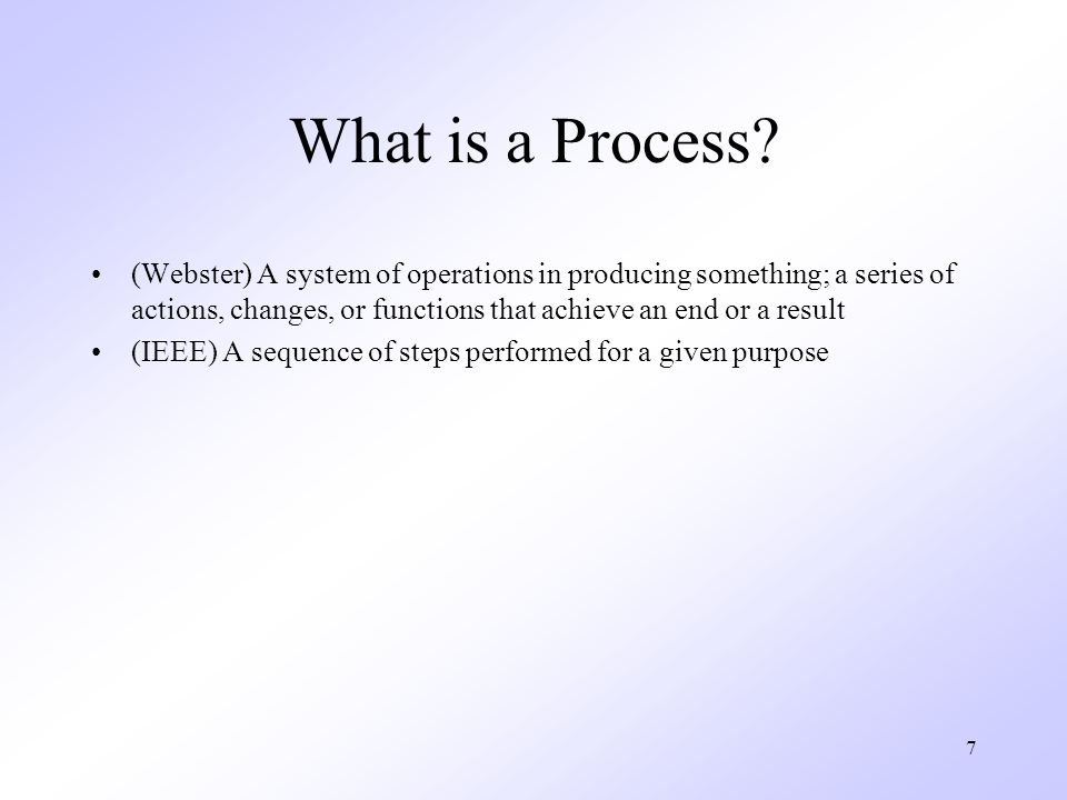 7 What is a Process? (Webster) A system of operations in producing something; a series of actions, changes, or functions that achieve an end or a resu
