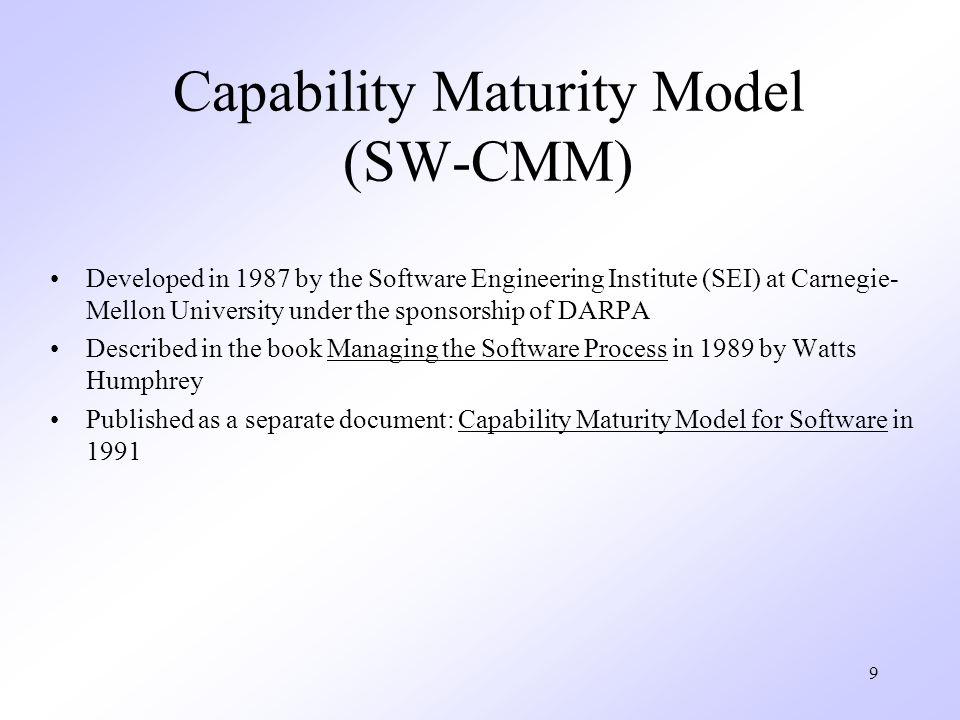 9 Capability Maturity Model (SW-CMM) Developed in 1987 by the Software Engineering Institute (SEI) at Carnegie- Mellon University under the sponsorshi