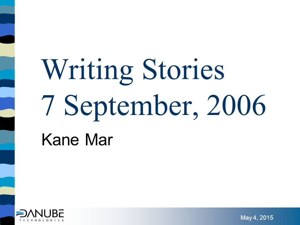 May 4, 2015 Writing Stories 7 September, 2006 Kane Mar