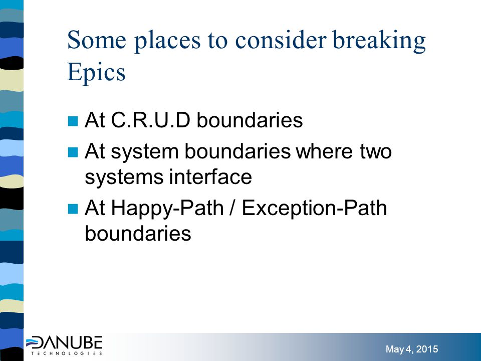 May 4, 2015 Some places to consider breaking Epics At C.R.U.D boundaries At system boundaries where two systems interface At Happy-Path / Exception-Path boundaries