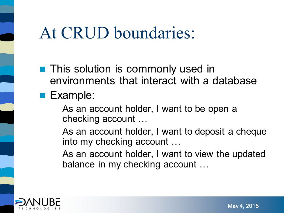 May 4, 2015 At CRUD boundaries: This solution is commonly used in environments that interact with a database Example: As an account holder, I want to be open a checking account … As an account holder, I want to deposit a cheque into my checking account … As an account holder, I want to view the updated balance in my checking account …