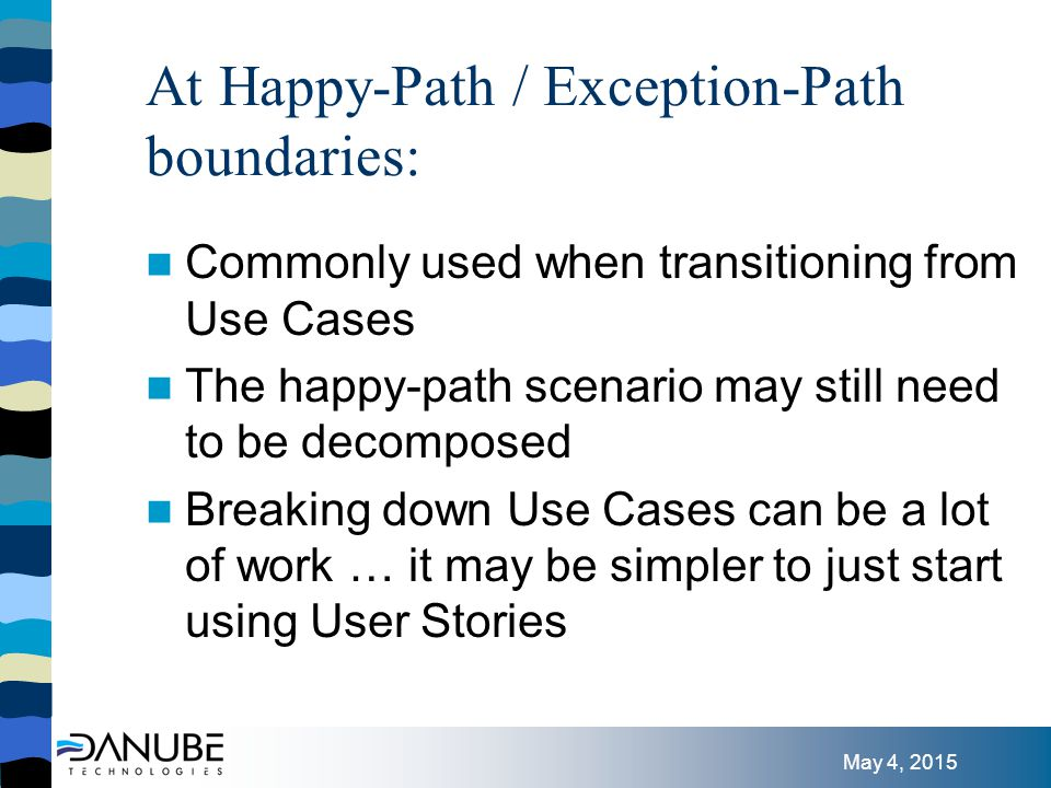 May 4, 2015 At Happy-Path / Exception-Path boundaries: Commonly used when transitioning from Use Cases The happy-path scenario may still need to be decomposed Breaking down Use Cases can be a lot of work … it may be simpler to just start using User Stories