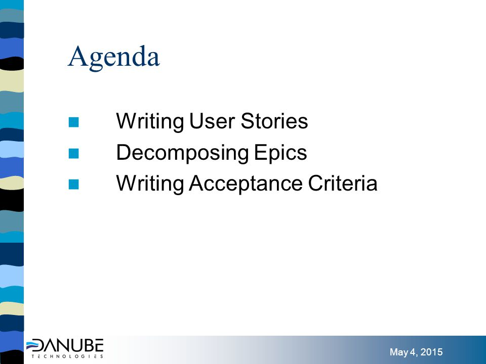 May 4, 2015 Agenda Writing User Stories Decomposing Epics Writing Acceptance Criteria