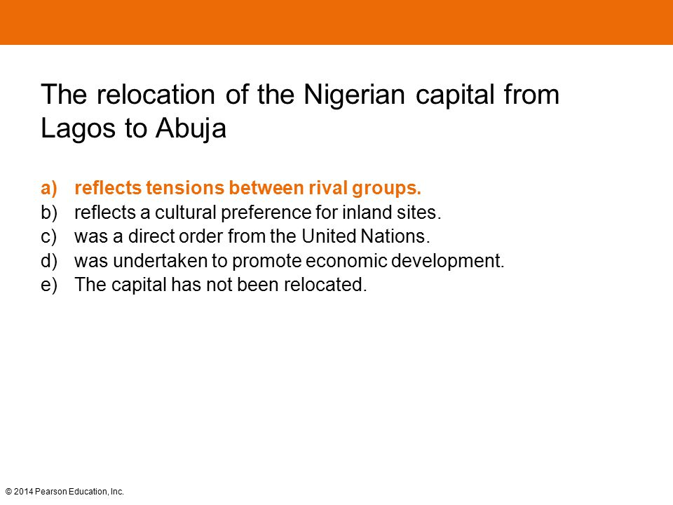 © 2014 Pearson Education, Inc. The relocation of the Nigerian capital from Lagos to Abuja a)reflects tensions between rival groups. b) reflects a cult