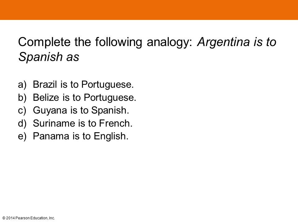 Complete the following analogy: Argentina is to Spanish as a) Brazil is to Portuguese. b) Belize is to Portuguese. c) Guyana is to Spanish. d) Surinam