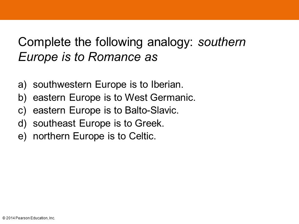 © 2014 Pearson Education, Inc. Complete the following analogy: southern Europe is to Romance as a) southwestern Europe is to Iberian. b) eastern Europ