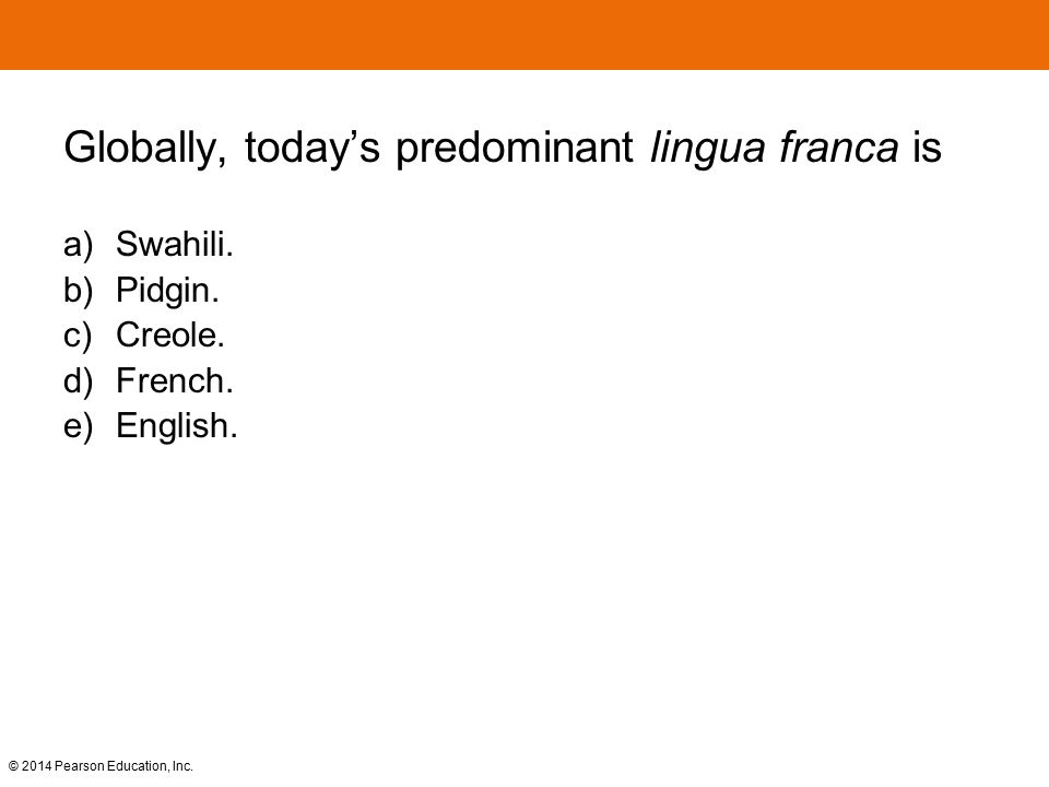 © 2014 Pearson Education, Inc. Globally, today's predominant lingua franca is a) Swahili. b) Pidgin. c) Creole. d) French. e) English.