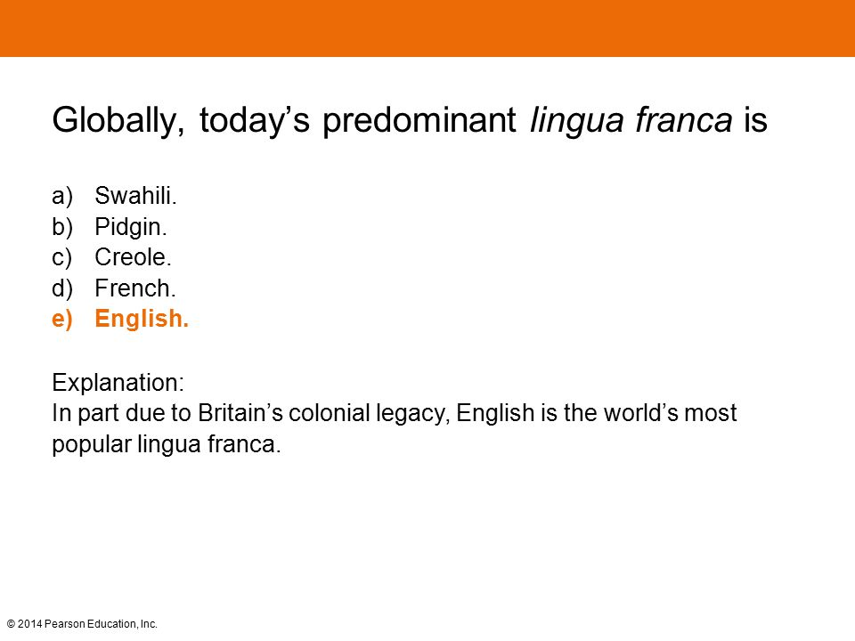 © 2014 Pearson Education, Inc. Globally, today's predominant lingua franca is a) Swahili. b) Pidgin. c) Creole. d) French. e)English. Explanation: In