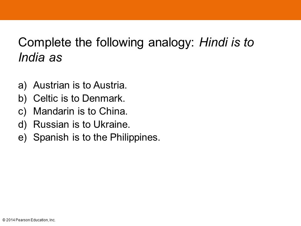 © 2014 Pearson Education, Inc. Complete the following analogy: Hindi is to India as a) Austrian is to Austria. b) Celtic is to Denmark. c) Mandarin is