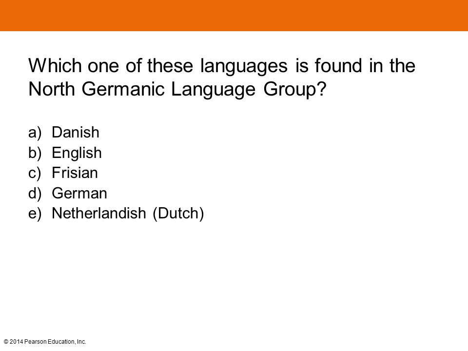 © 2014 Pearson Education, Inc. Which one of these languages is found in the North Germanic Language Group? a) Danish b) English c) Frisian d) German e