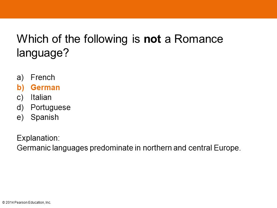 © 2014 Pearson Education, Inc. Which of the following is not a Romance language? a) French b)German c) Italian d) Portuguese e) Spanish Explanation: G