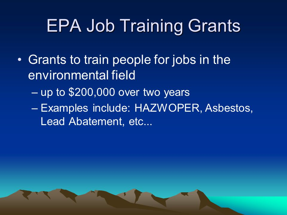 EPA Job Training Grants Grants to train people for jobs in the environmental field –up to $200,000 over two years –Examples include: HAZWOPER, Asbestos, Lead Abatement, etc...