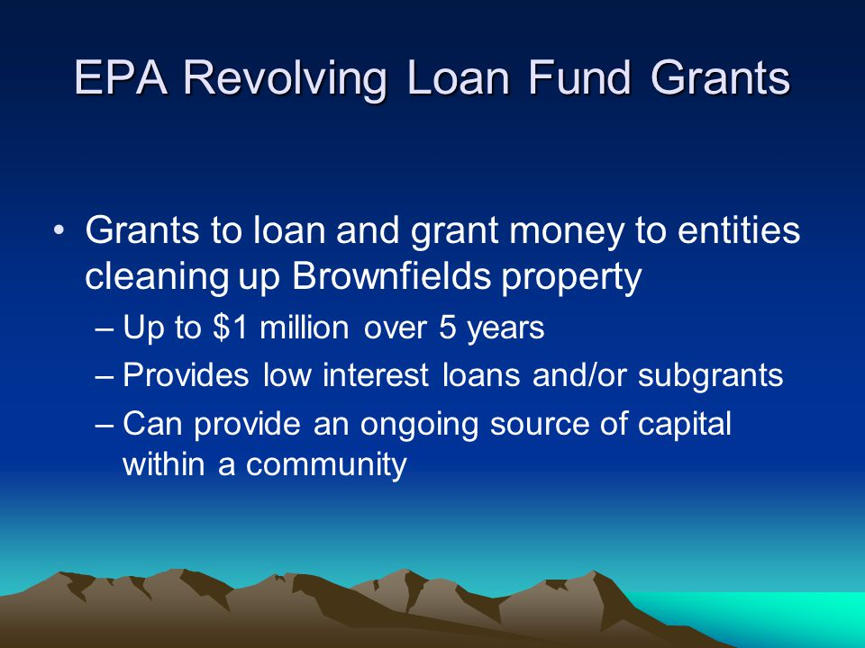 EPA Revolving Loan Fund Grants Grants to loan and grant money to entities cleaning up Brownfields property –Up to $1 million over 5 years –Provides low interest loans and/or subgrants –Can provide an ongoing source of capital within a community