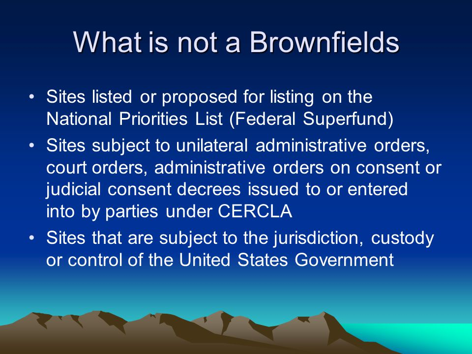 What is not a Brownfields Sites listed or proposed for listing on the National Priorities List (Federal Superfund) Sites subject to unilateral administrative orders, court orders, administrative orders on consent or judicial consent decrees issued to or entered into by parties under CERCLA Sites that are subject to the jurisdiction, custody or control of the United States Government