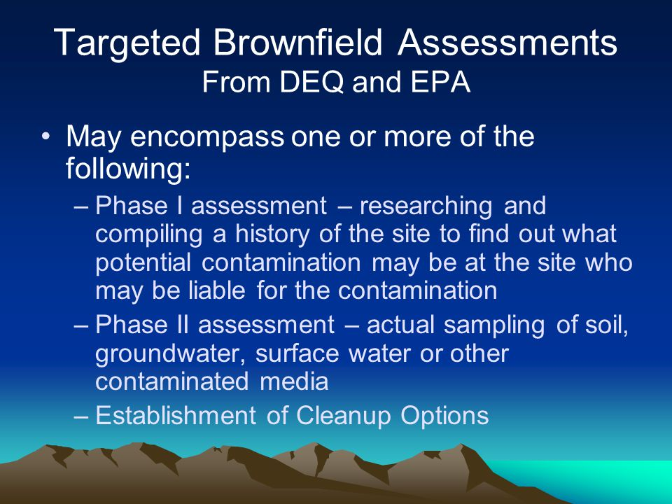 Targeted Brownfield Assessments From DEQ and EPA May encompass one or more of the following: –Phase I assessment – researching and compiling a history of the site to find out what potential contamination may be at the site who may be liable for the contamination –Phase II assessment – actual sampling of soil, groundwater, surface water or other contaminated media –Establishment of Cleanup Options