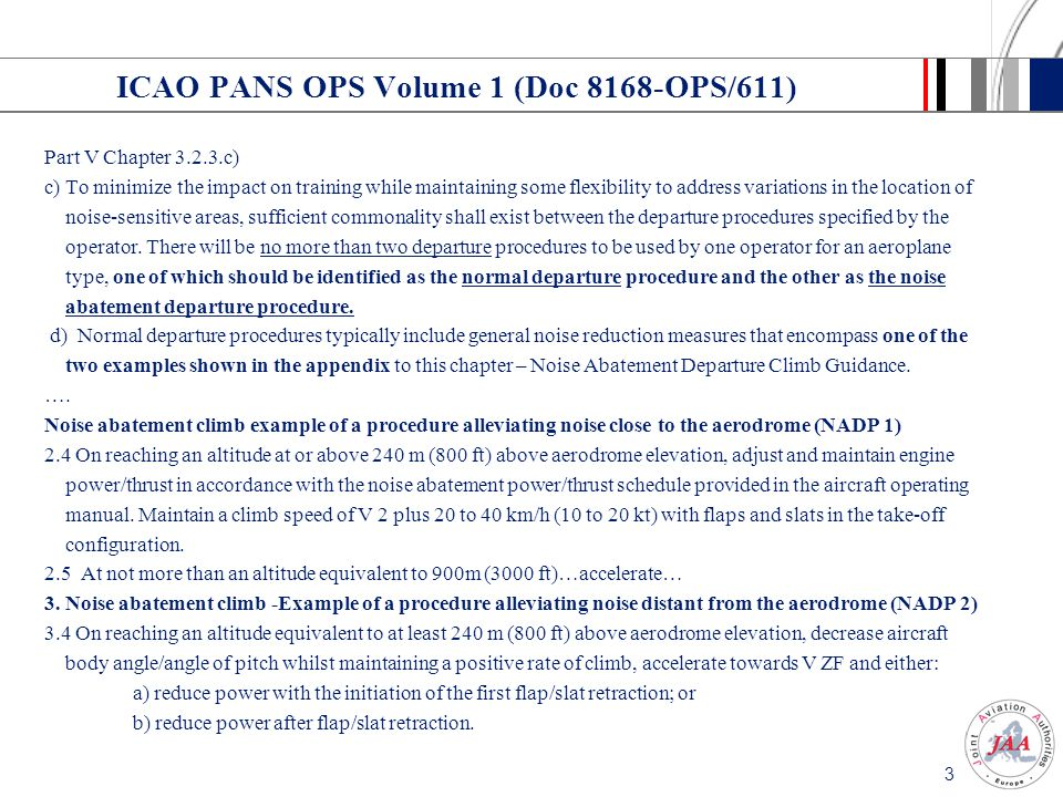 2 JAR-OPS 1.235 Present text ( 1998) JAR-OPS 1.235Noise abatement procedures (a) An operator shall establish operating procedures for noise abatement during instrument flight operations in compliance with ICAO PANS-OPS Volume 1 (Doc 8168-OPS/611).