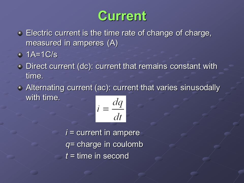 Current Electric current is the time rate of change of charge, measured in amperes (A) 1A=1C/s Direct current (dc): current that remains constant with time.