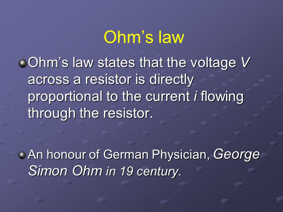 Ohm's law Ohm's law states that the voltage V across a resistor is directly proportional to the current i flowing through the resistor.