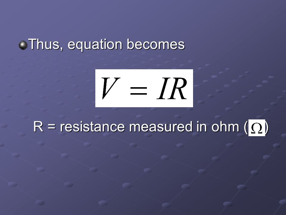 Thus, equation becomes R = resistance measured in ohm ( ) R = resistance measured in ohm ( )