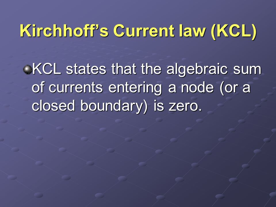 Kirchhoff's Current law (KCL) KCL states that the algebraic sum of currents entering a node (or a closed boundary) is zero.