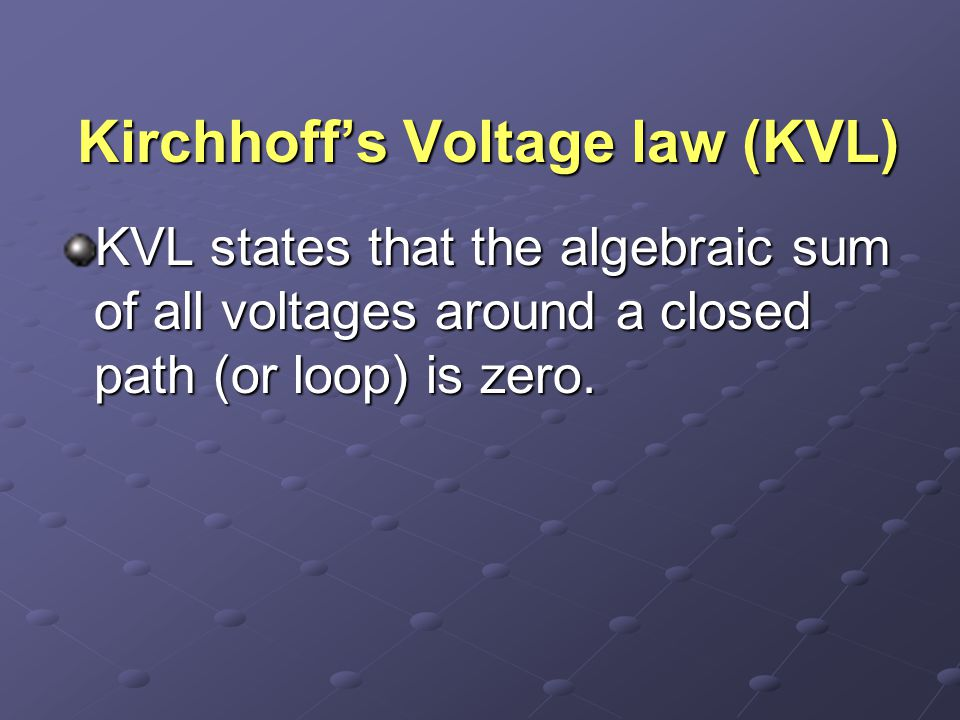 Kirchhoff's Voltage law (KVL) KVL states that the algebraic sum of all voltages around a closed path (or loop) is zero.