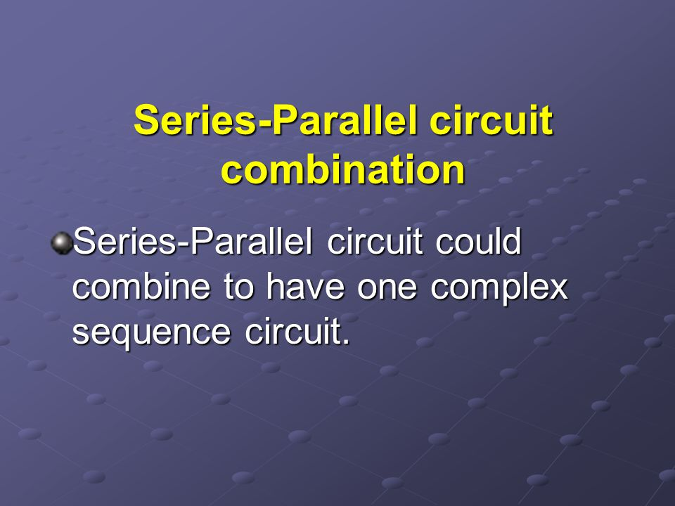 Series-Parallel circuit combination Series-Parallel circuit could combine to have one complex sequence circuit.
