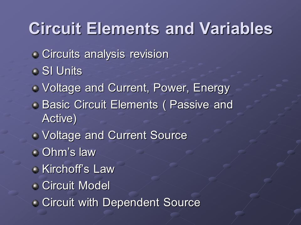 Circuit Elements and Variables Circuits analysis revision SI Units Voltage and Current, Power, Energy Basic Circuit Elements ( Passive and Active) Voltage and Current Source Ohm's law Kirchoff's Law Circuit Model Circuit with Dependent Source