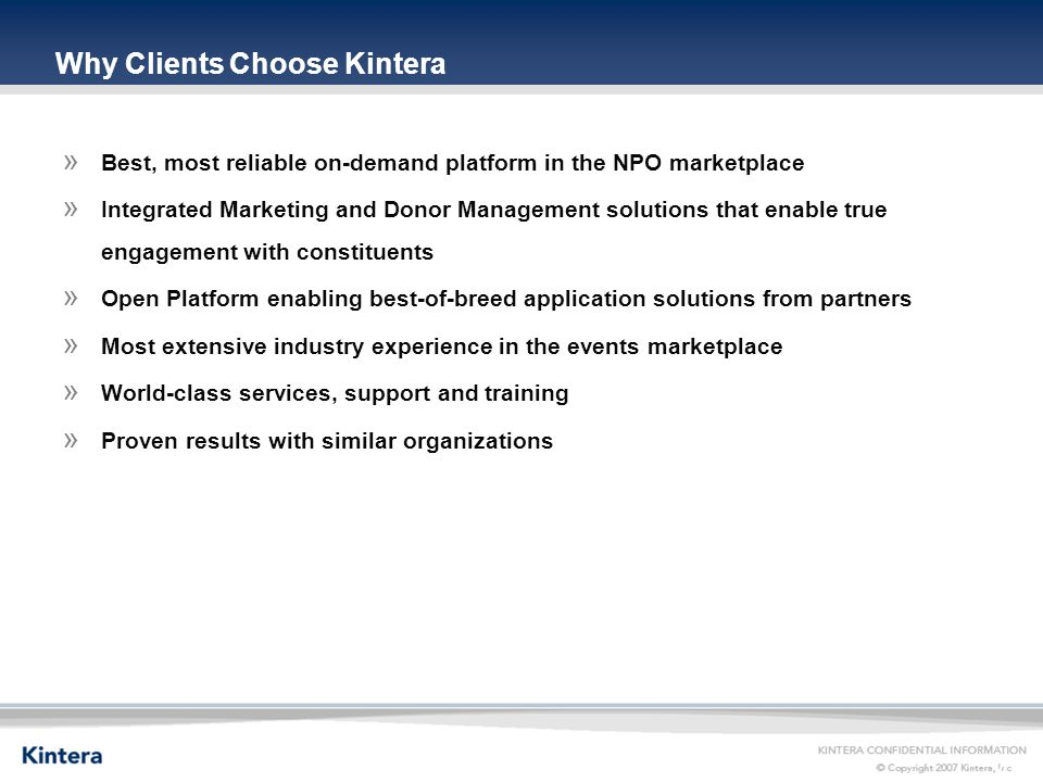 4 Why Clients Choose Kintera » Best, most reliable on-demand platform in the NPO marketplace » Integrated Marketing and Donor Management solutions that enable true engagement with constituents » Open Platform enabling best-of-breed application solutions from partners » Most extensive industry experience in the events marketplace » World-class services, support and training » Proven results with similar organizations