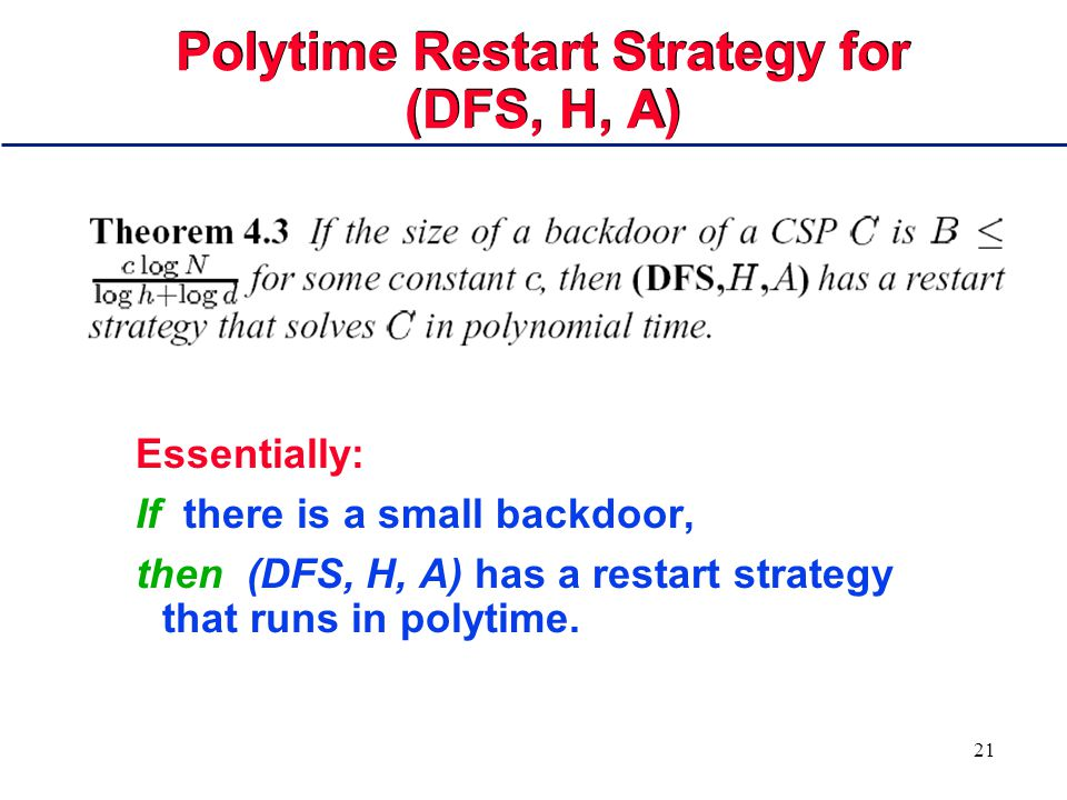 21 Polytime Restart Strategy for (DFS, H, A) Essentially: If there is a small backdoor, then (DFS, H, A) has a restart strategy that runs in polytime.