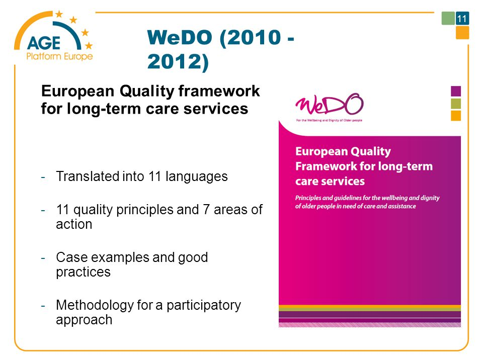 WeDO (2010 - 2012) European Quality framework for long-term care services -Translated into 11 languages -11 quality principles and 7 areas of action -Case examples and good practices -Methodology for a participatory approach 11