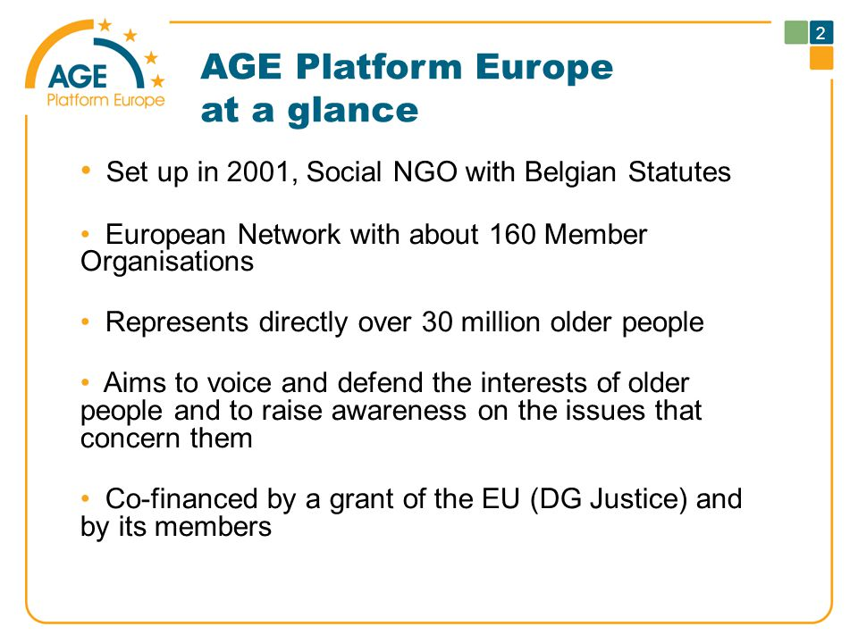 AGE Platform Europe at a glance Set up in 2001, Social NGO with Belgian Statutes European Network with about 160 Member Organisations Represents directly over 30 million older people Aims to voice and defend the interests of older people and to raise awareness on the issues that concern them Co-financed by a grant of the EU (DG Justice) and by its members 2