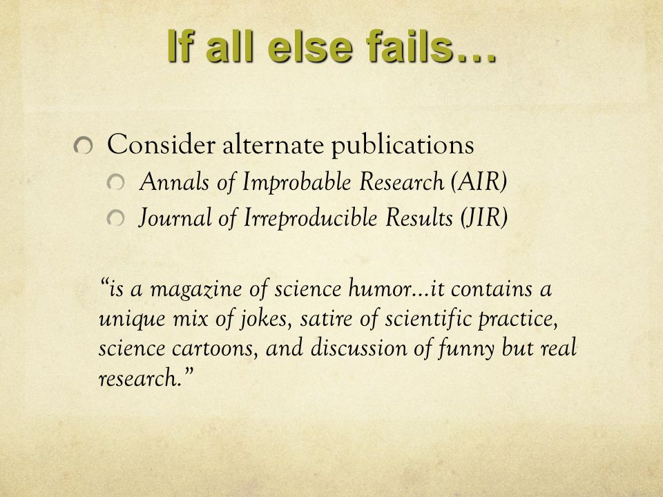 "If all else fails… Consider alternate publications Annals of Improbable Research (AIR) Journal of Irreproducible Results (JIR) ""is a magazine of scien"