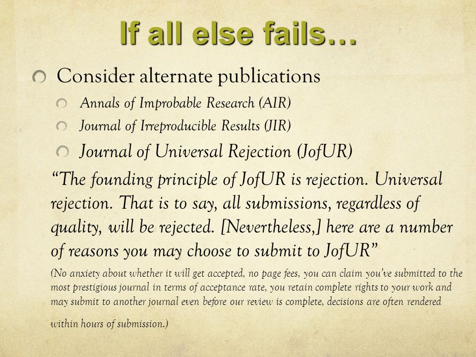 If all else fails… Consider alternate publications Annals of Improbable Research (AIR) Journal of Irreproducible Results (JIR) Journal of Universal Re