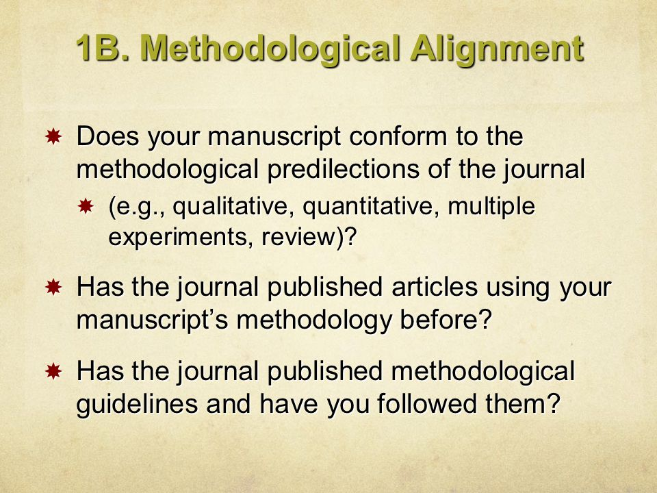 1B. Methodological Alignment  Does your manuscript conform to the methodological predilections of the journal  (e.g., qualitative, quantitative, mul