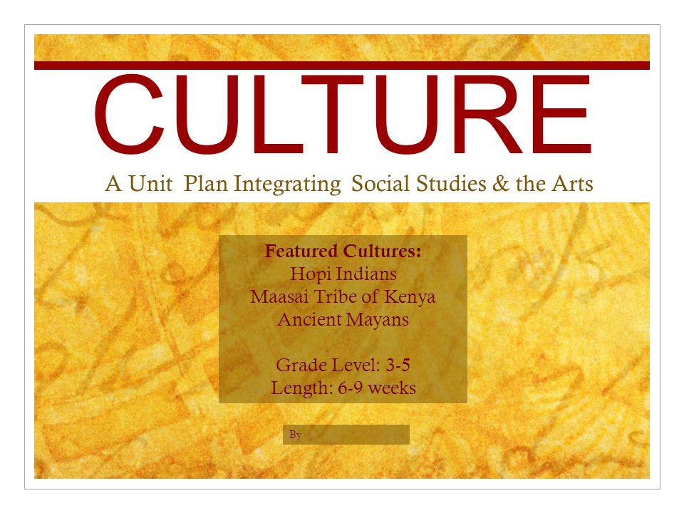 CULTURE A Unit Plan Integrating Social Studies & the Arts By Featured Cultures: Hopi Indians Maasai Tribe of Kenya Ancient Mayans Grade Level: 3-5 Length: 6-9 weeks
