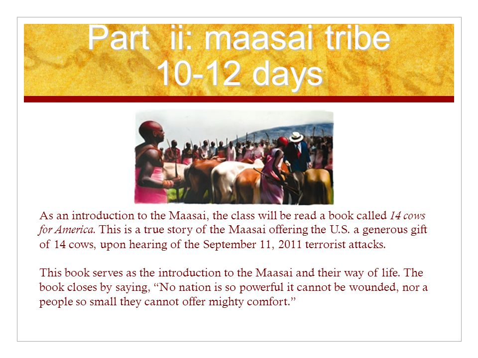 Part ii: maasai tribe 10-12 days As an introduction to the Maasai, the class will be read a book called 14 cows for America.
